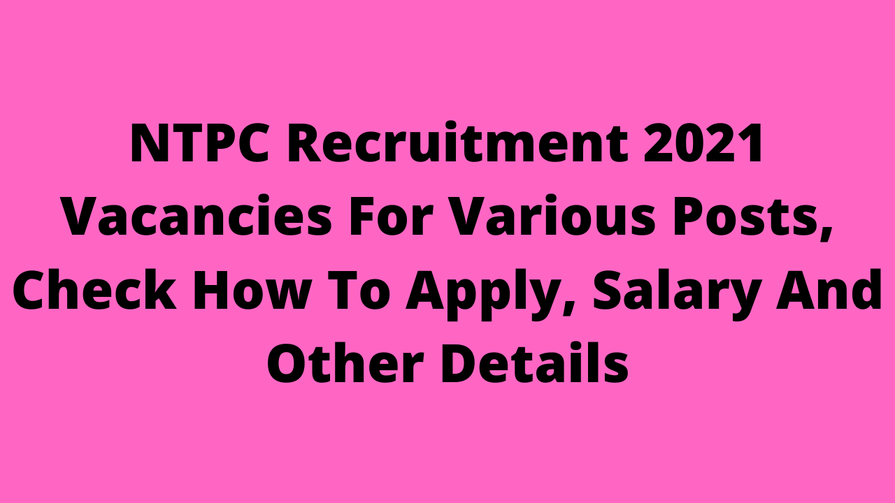 NTPC Recruitment 2021 Vacancies For Various Posts, Check How To Apply, Salary And Other Details